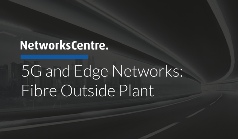 5G and Edge Networks: Fibre Outside Plant