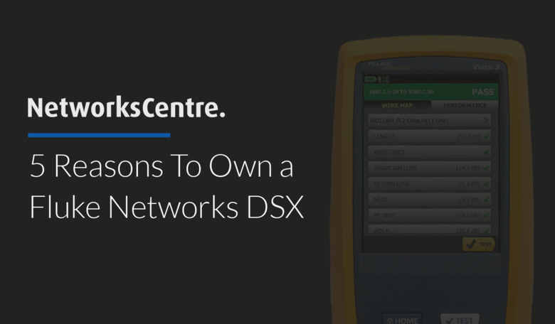 5 Reasons To Own a Fluke Networks DSX