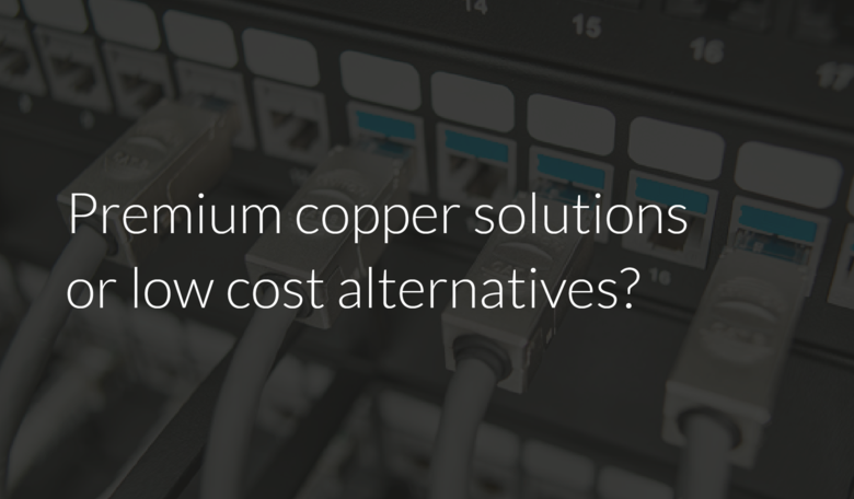Premium copper solutions or low cost alternatives?